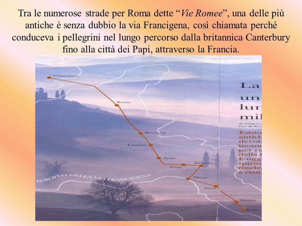 Tra le numerose strade per Roma dette Vie Romee, una delle più antiche è senza dubbio la via Francigena, così chiamata perché conduceva i pellegrini nel lungo percorso dalla britannica Canterbury fino alla città dei Papi, attraverso la Francia.