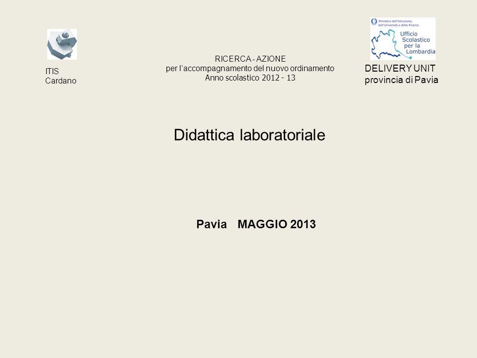 Didattica laboratoriale Pavia MAGGIO 2013 RICERCA - AZIONE per laccompagnamento del nuovo ordinamento Anno scolastico 2012 - 13 ITIS Cardano DELIVERY UNIT provincia di Pavia
