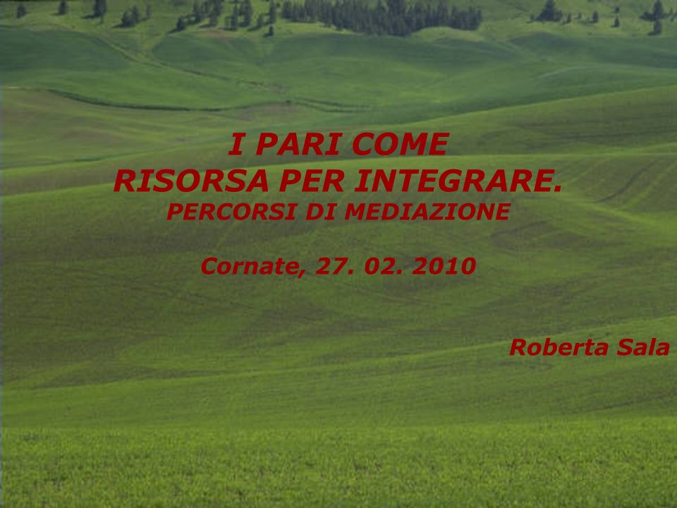 I PARI COME RISORSA PER INTEGRARE. PERCORSI DI MEDIAZIONE Cornate, 27. 02. 2010 Roberta Sala