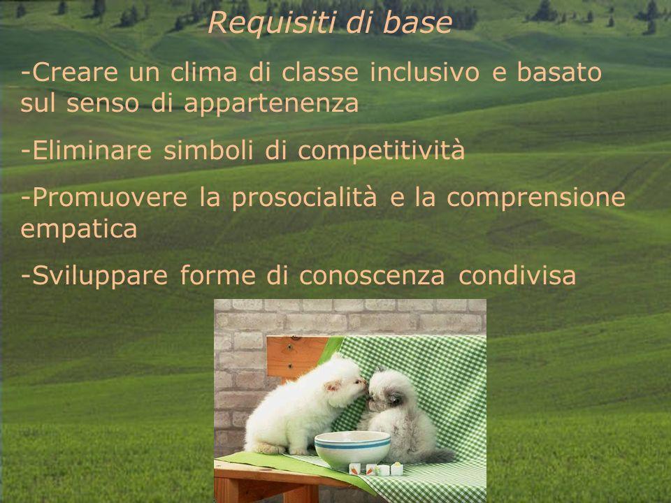 Requisiti di base -Creare un clima di classe inclusivo e basato sul senso di appartenenza -Eliminare simboli di competitività -Promuovere la prosocialità e la comprensione empatica -Sviluppare forme di conoscenza condivisa
