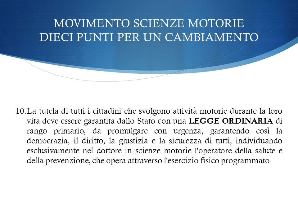 MOVIMENTO SCIENZE MOTORIE DIECI PUNTI PER UN CAMBIAMENTO 10.La tutela di tutti i cittadini che svolgono attività motorie durante la loro vita deve ess