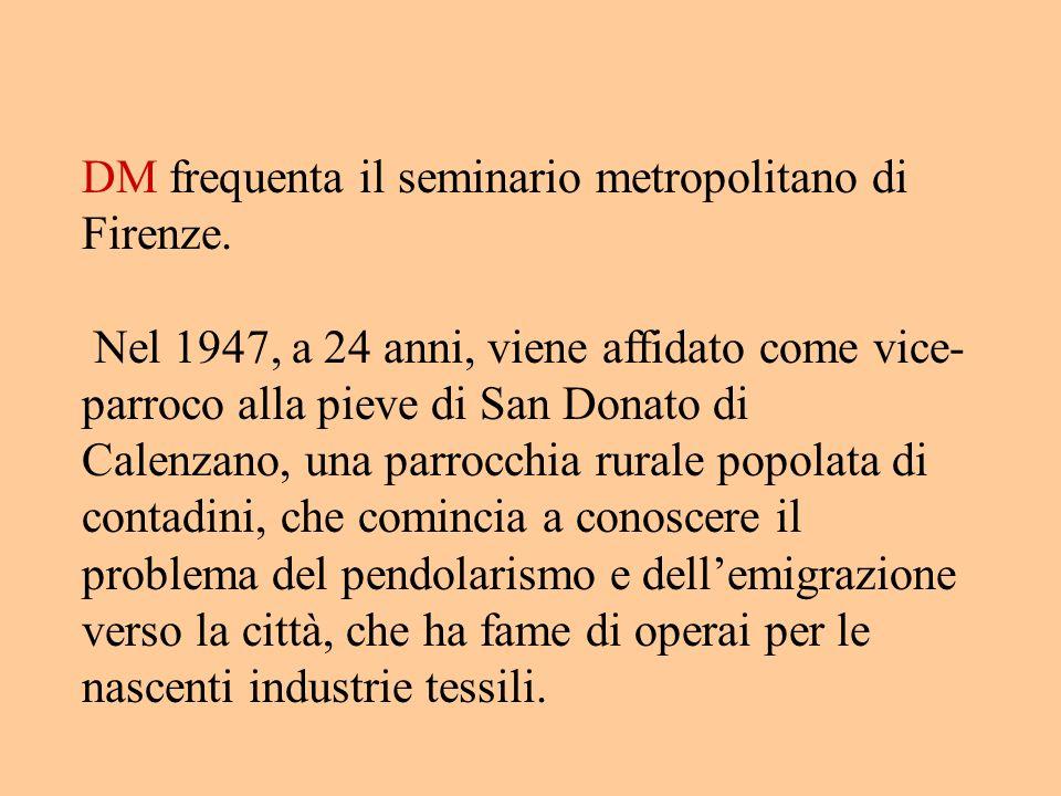 DM frequenta il seminario metropolitano di Firenze. Nel 1947, a 24 anni, viene affidato come vice- parroco alla pieve di San Donato di Calenzano, una