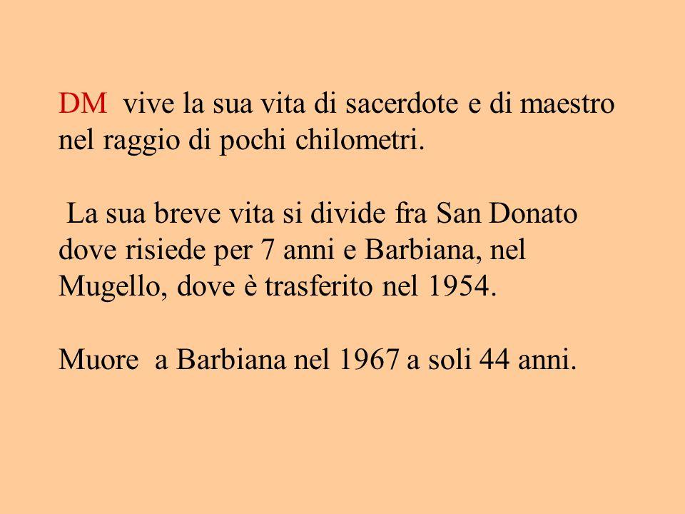 DM vive la sua vita di sacerdote e di maestro nel raggio di pochi chilometri. La sua breve vita si divide fra San Donato dove risiede per 7 anni e Bar