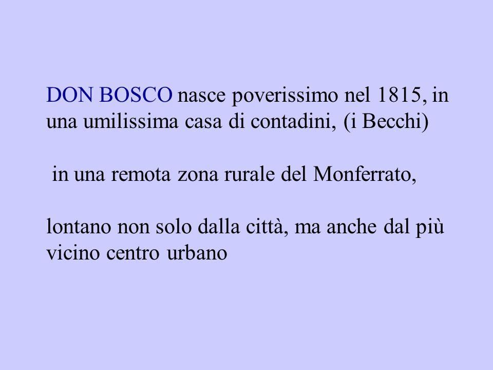 DON BOSCO nasce poverissimo nel 1815, in una umilissima casa di contadini, (i Becchi) in una remota zona rurale del Monferrato, lontano non solo dalla