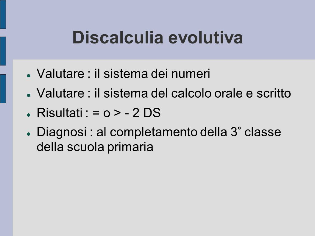Discalculia evolutiva Valutare : il sistema dei numeri Valutare : il sistema del calcolo orale e scritto Risultati : = o > - 2 DS Diagnosi : al comple