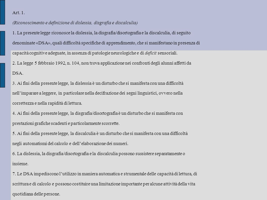 Art. 1. (Riconoscimento e definizione di dislessia, disgrafia e discalculia) 1. La presente legge riconosce la dislessia, la disgrafia/disortografia e
