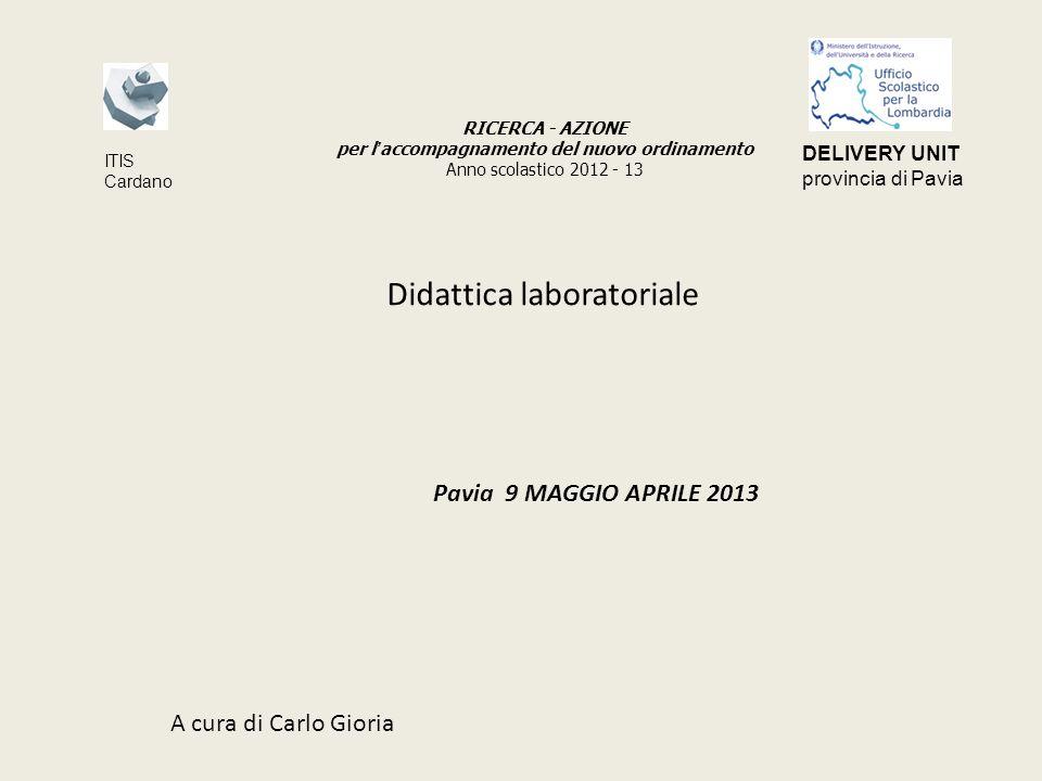 Didattica laboratoriale Pavia 9 MAGGIO APRILE 2013 A cura di Carlo Gioria RICERCA - AZIONE per l accompagnamento del nuovo ordinamento Anno scolastico 2012 - 13 ITIS Cardano DELIVERY UNIT provincia di Pavia