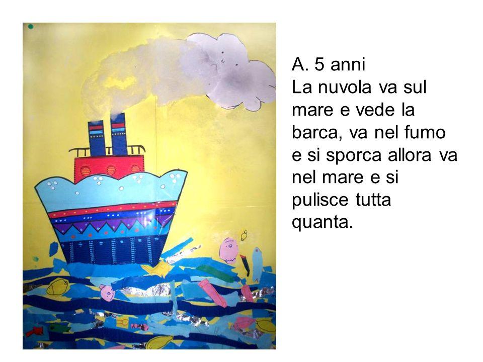 A. 5 anni La nuvola va sul mare e vede la barca, va nel fumo e si sporca allora va nel mare e si pulisce tutta quanta.