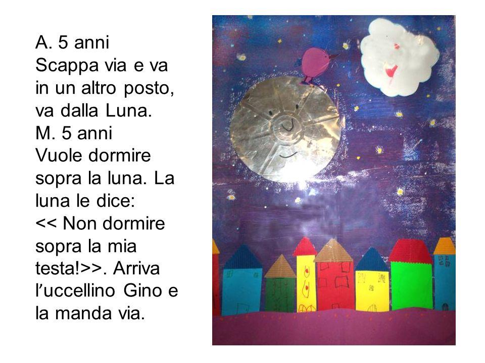 A. 5 anni Scappa via e va in un altro posto, va dalla Luna. M. 5 anni Vuole dormire sopra la luna. La luna le dice: >. Arriva l uccellino Gino e la ma