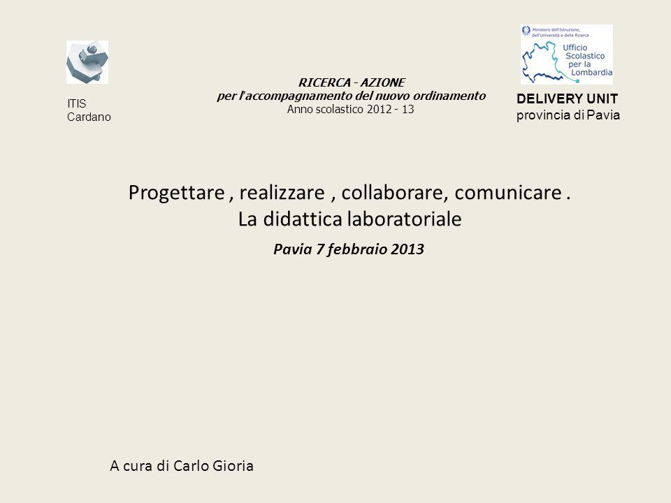 Progettare, realizzare, collaborare, comunicare. La didattica laboratoriale Pavia 7 febbraio 2013 A cura di Carlo Gioria RICERCA - AZIONE per l accomp