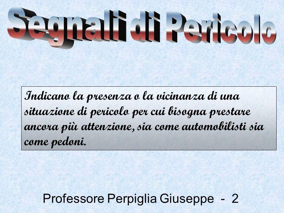 Professore Perpiglia Giuseppe - 33 I segnali di strettoia simmetrica (il primo) ed asimmetrica (secondo e terzo) indicano un restringimento della carreggiata rispettivamente da tutte e due i lati, oppure da uno solo.