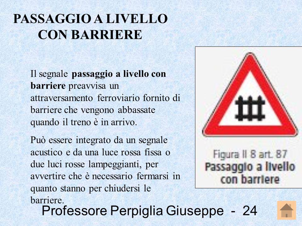 Professore Perpiglia Giuseppe - 24 Il segnale passaggio a livello con barriere preavvisa un attraversamento ferroviario fornito di barriere che vengon