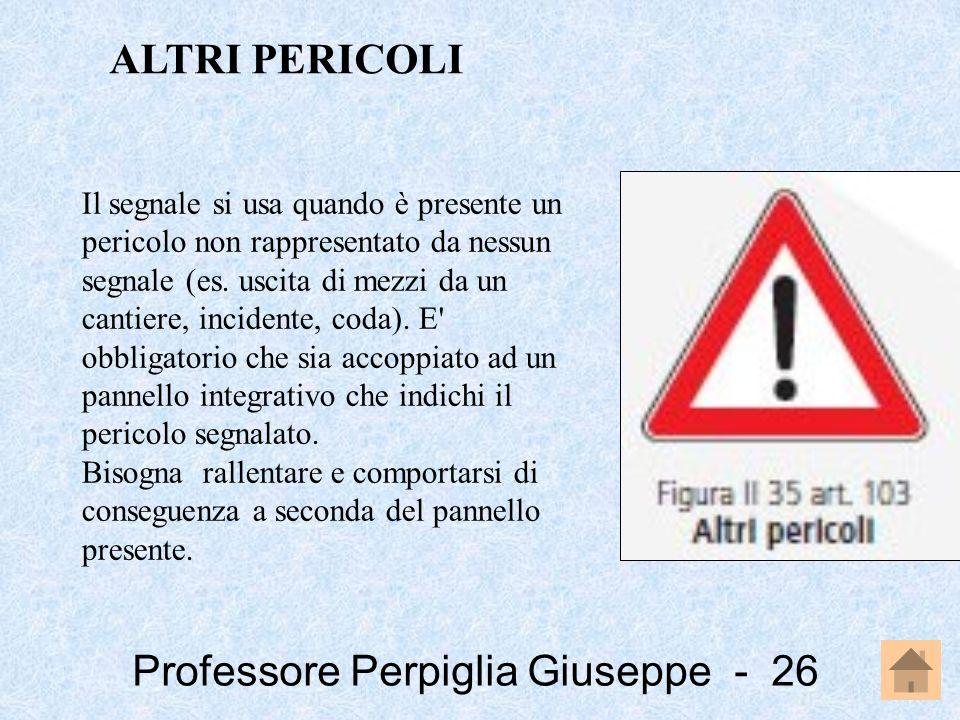 Professore Perpiglia Giuseppe - 26 Il segnale si usa quando è presente un pericolo non rappresentato da nessun segnale (es. uscita di mezzi da un cant