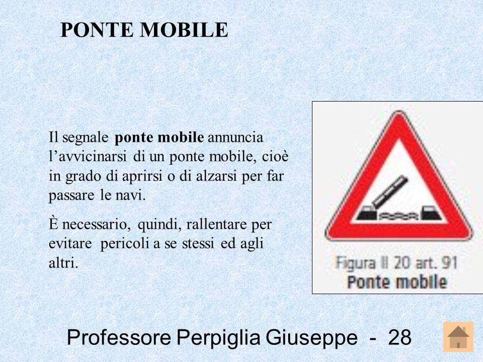 Professore Perpiglia Giuseppe - 28 Il segnale ponte mobile annuncia lavvicinarsi di un ponte mobile, cioè in grado di aprirsi o di alzarsi per far pas