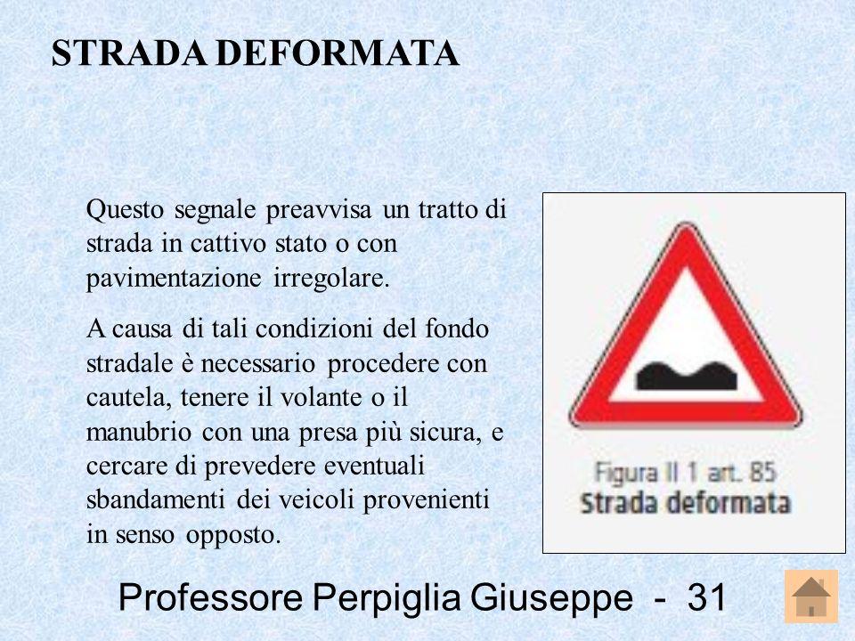 Professore Perpiglia Giuseppe - 31 Questo segnale preavvisa un tratto di strada in cattivo stato o con pavimentazione irregolare. A causa di tali cond