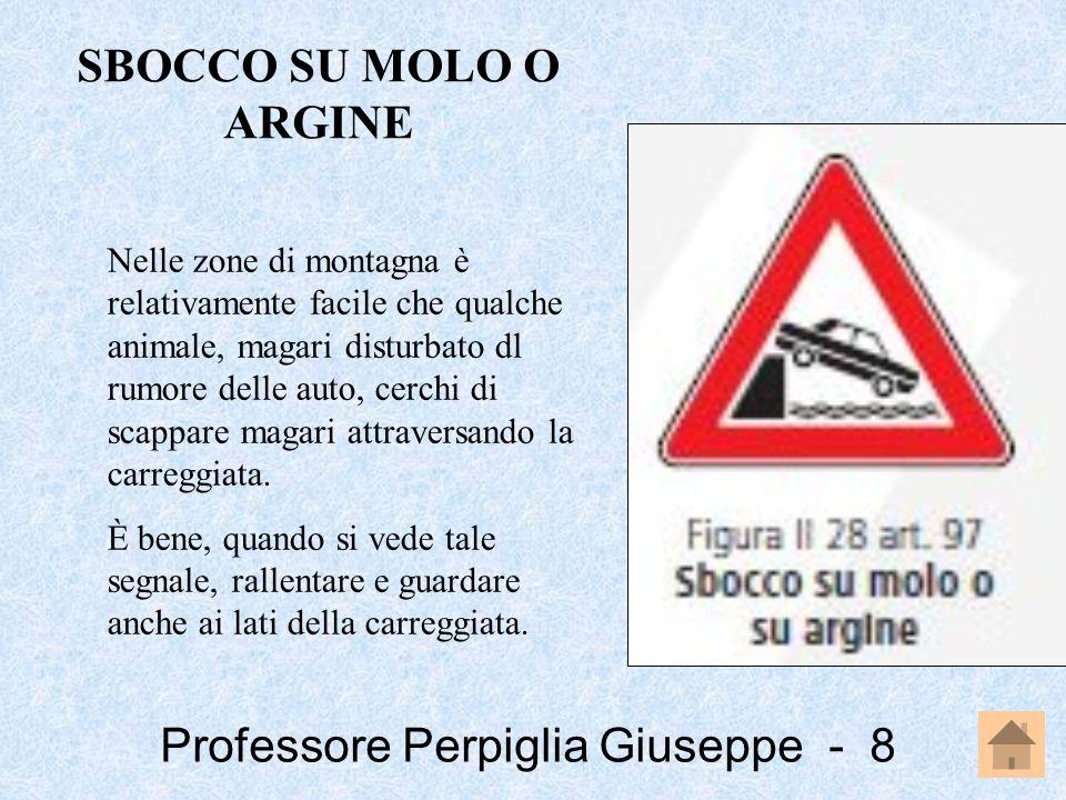 Professore Perpiglia Giuseppe - 19 Il segnale curva pericolosa a destra e quello curva pericolosa a sinistra indicano tratti di strada pericolosi perché a visibilità limitata, pertanto è necessario regolare la velocità in relazione alla visibilità ed al raggio della curva.