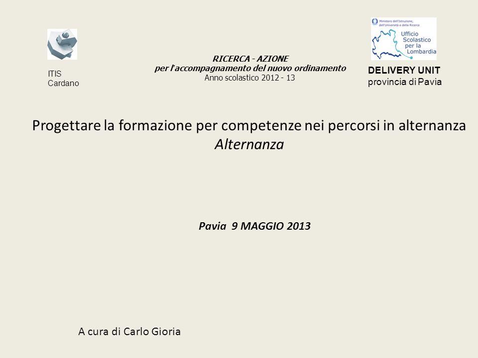 Progettare la formazione per competenze nei percorsi in alternanza Alternanza Pavia 9 MAGGIO 2013 A cura di Carlo Gioria RICERCA - AZIONE per l accomp