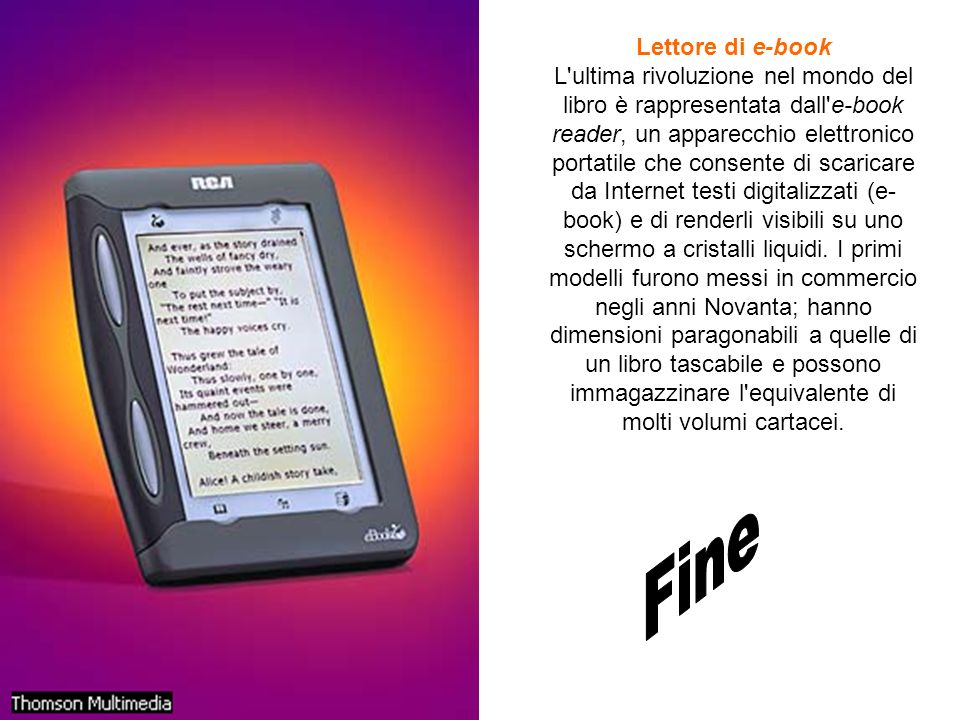 Lettore di e-book L'ultima rivoluzione nel mondo del libro è rappresentata dall'e-book reader, un apparecchio elettronico portatile che consente di sc