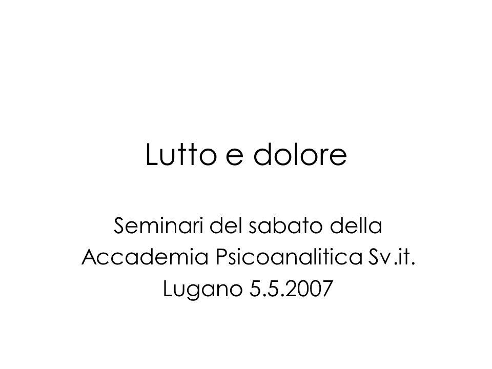 Lutto e dolore Seminari del sabato della Accademia Psicoanalitica Sv.it. Lugano 5.5.2007