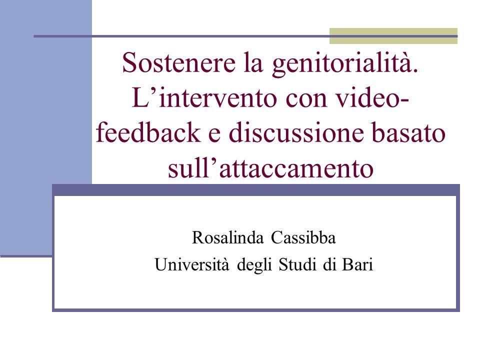 Sostenere la genitorialità. Lintervento con video- feedback e discussione basato sullattaccamento Rosalinda Cassibba Università degli Studi di Bari