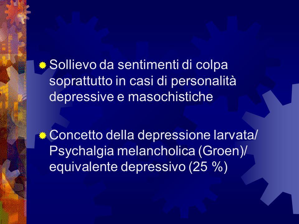 Sollievo da sentimenti di colpa soprattutto in casi di personalità depressive e masochistiche Concetto della depressione larvata/ Psychalgia melanchol