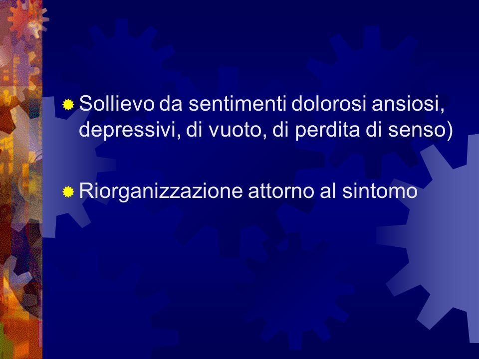 Sollievo da sentimenti dolorosi ansiosi, depressivi, di vuoto, di perdita di senso) Riorganizzazione attorno al sintomo