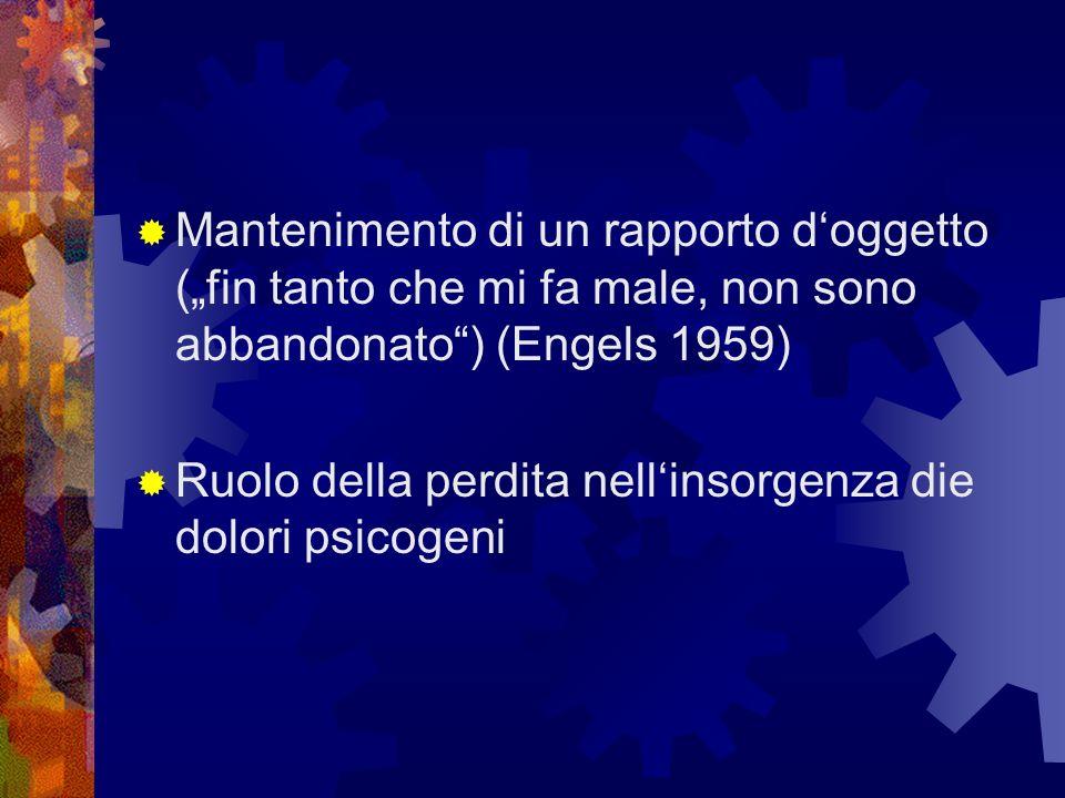 Mantenimento di un rapporto doggetto (fin tanto che mi fa male, non sono abbandonato) (Engels 1959) Ruolo della perdita nellinsorgenza die dolori psic