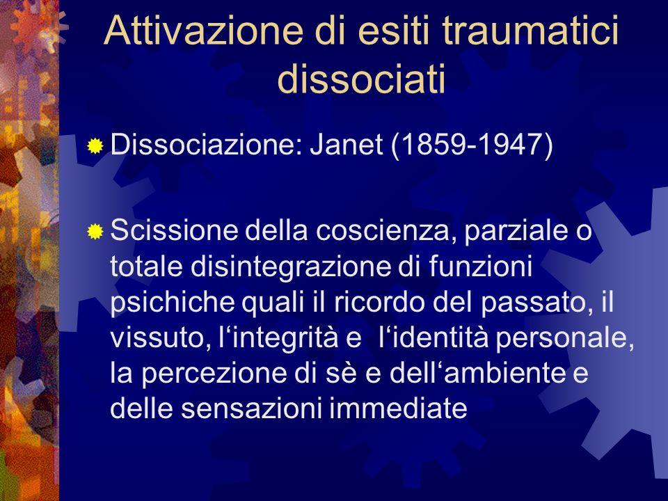 Attivazione di esiti traumatici dissociati Dissociazione: Janet (1859-1947) Scissione della coscienza, parziale o totale disintegrazione di funzioni p
