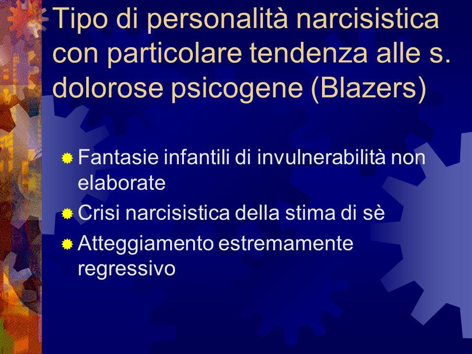 Tipo di personalità narcisistica con particolare tendenza alle s. dolorose psicogene (Blazers) Fantasie infantili di invulnerabilità non elaborate Cri
