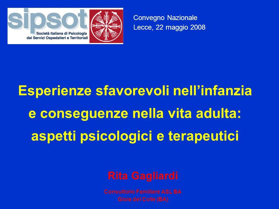 Convegno Nazionale Lecce, 22 maggio 2008 Esperienze sfavorevoli nellinfanzia e conseguenze nella vita adulta: aspetti psicologici e terapeutici Rita Gagliardi Consultorio Familiare ASL BA Gioia del Colle (BA)