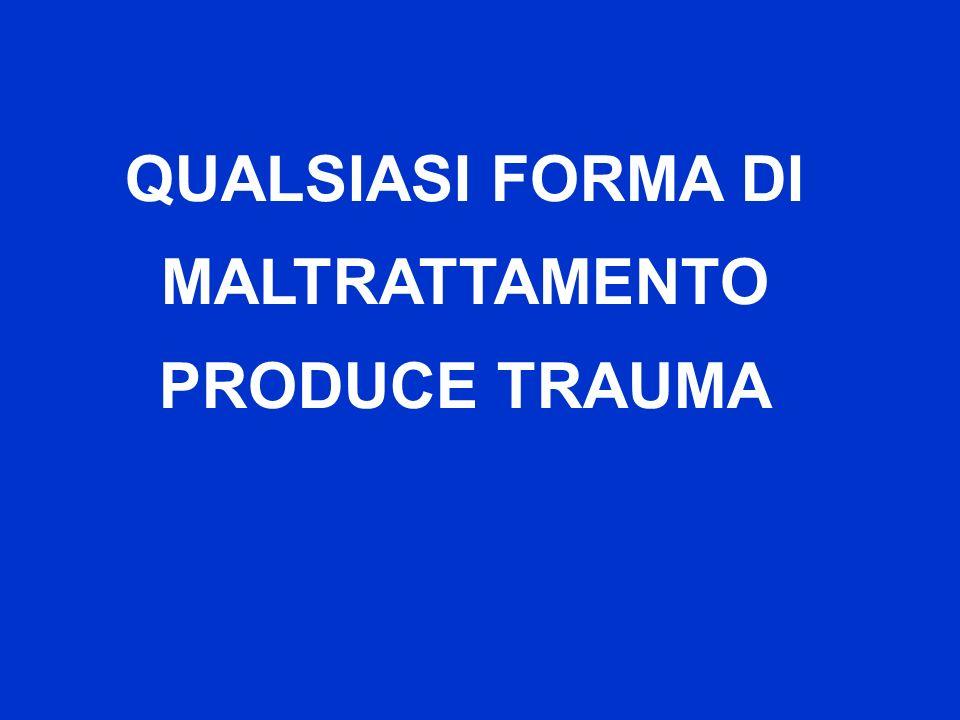 QUALSIASI FORMA DI MALTRATTAMENTO PRODUCE TRAUMA