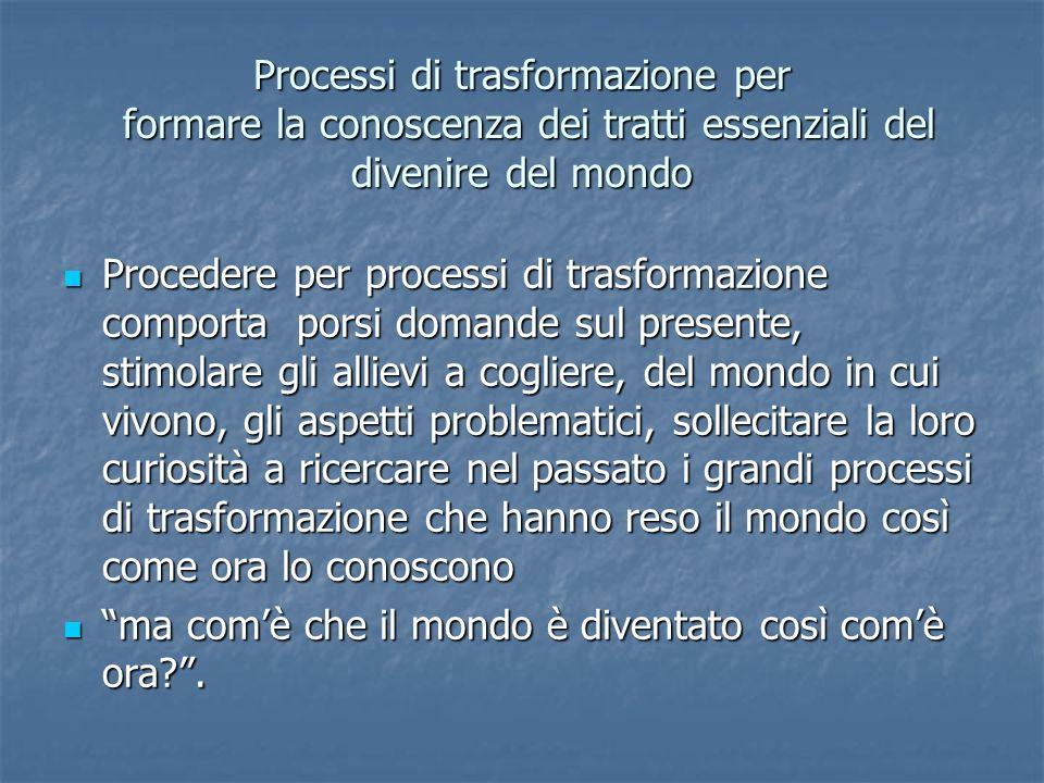 Processi di trasformazione per formare la conoscenza dei tratti essenziali del divenire del mondo Procedere per processi di trasformazione comporta po