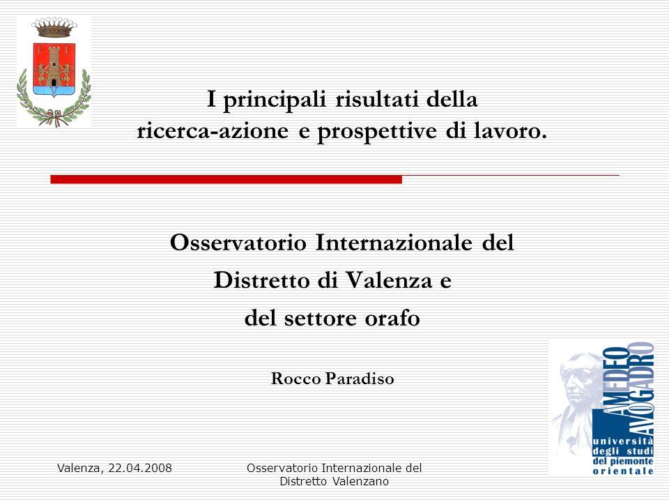 Valenza, 22.04.2008Osservatorio Internazionale del Distretto Valenzano 1 I principali risultati della ricerca-azione e prospettive di lavoro. Osservat