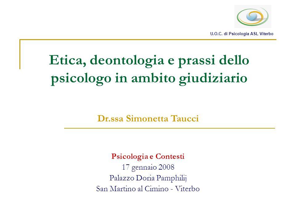 Etica, deontologia e prassi dello psicologo in ambito giudiziario Psicologia e Contesti 17 gennaio 2008 Palazzo Doria Pamphilij San Martino al Cimino - Viterbo U.O.C.