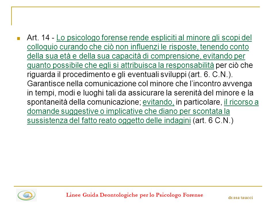 Art. 14 - Lo psicologo forense rende espliciti al minore gli scopi del colloquio curando che ciò non influenzi le risposte, tenendo conto della sua et