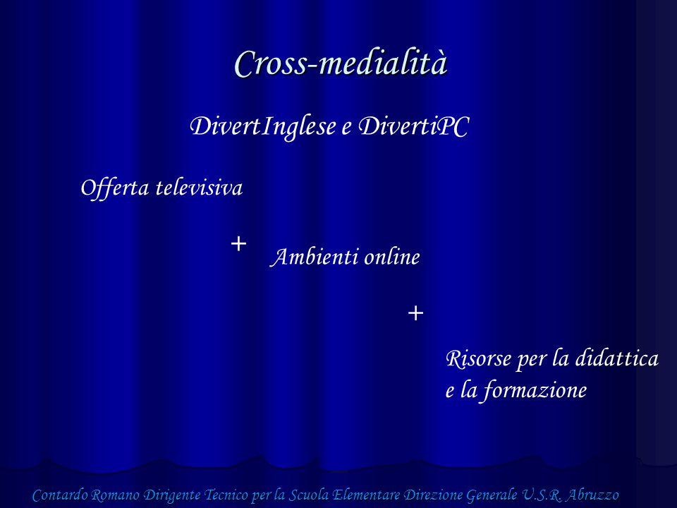 Cross-medialità Offerta televisiva + Ambienti online + Risorse per la didattica e la formazione DivertInglese e DivertiPC Contardo Romano Dirigente Tecnico per la Scuola Elementare Direzione Generale U.S.R.