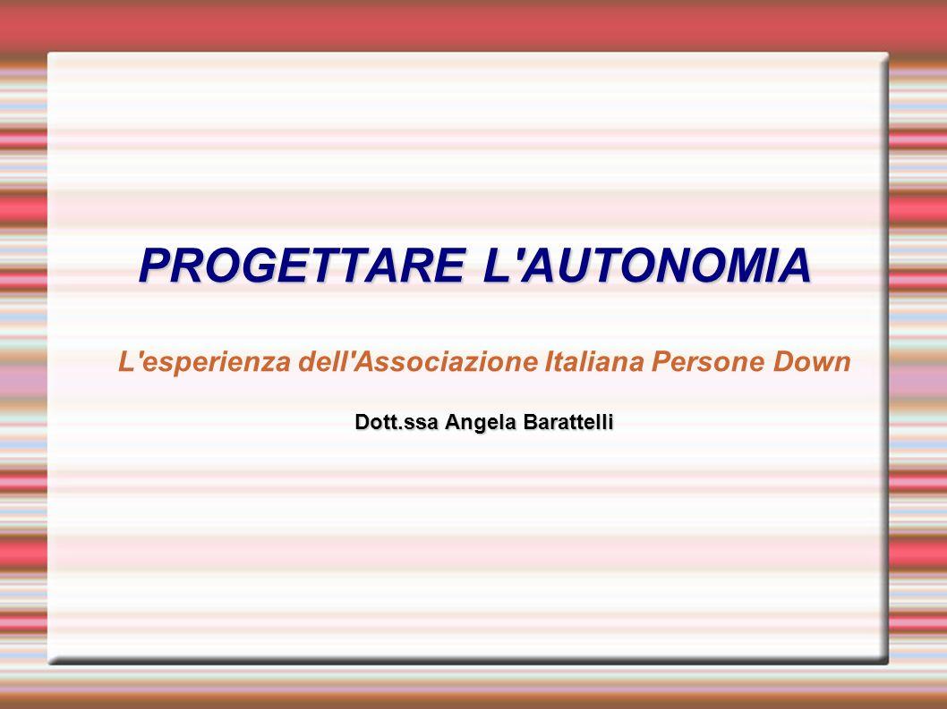 PROGETTARE L'AUTONOMIA Dott.ssa Angela Barattelli PROGETTARE L'AUTONOMIA L'esperienza dell'Associazione Italiana Persone Down Dott.ssa Angela Barattel