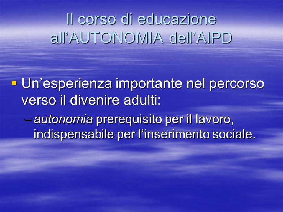 Il corso di educazione allAUTONOMIA dellAIPD Unesperienza importante nel percorso verso il divenire adulti: Unesperienza importante nel percorso verso il divenire adulti: –autonomia prerequisito per il lavoro, indispensabile per linserimento sociale.