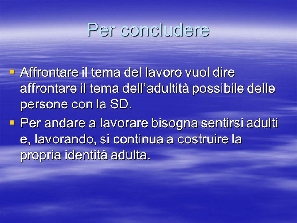 Per concludere Affrontare il tema del lavoro vuol dire affrontare il tema delladultità possibile delle persone con la SD.