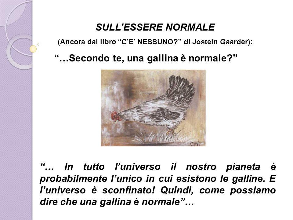 SULLESSERE NORMALE (Ancora dal libro CE NESSUNO? di Jostein Gaarder): …Secondo te, una gallina è normale? … In tutto luniverso il nostro pianeta è pro