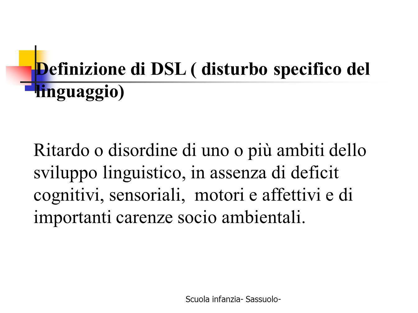 Scuola infanzia- Sassuolo- Definizione di DSL ( disturbo specifico del linguaggio) Ritardo o disordine di uno o più ambiti dello sviluppo linguistico,
