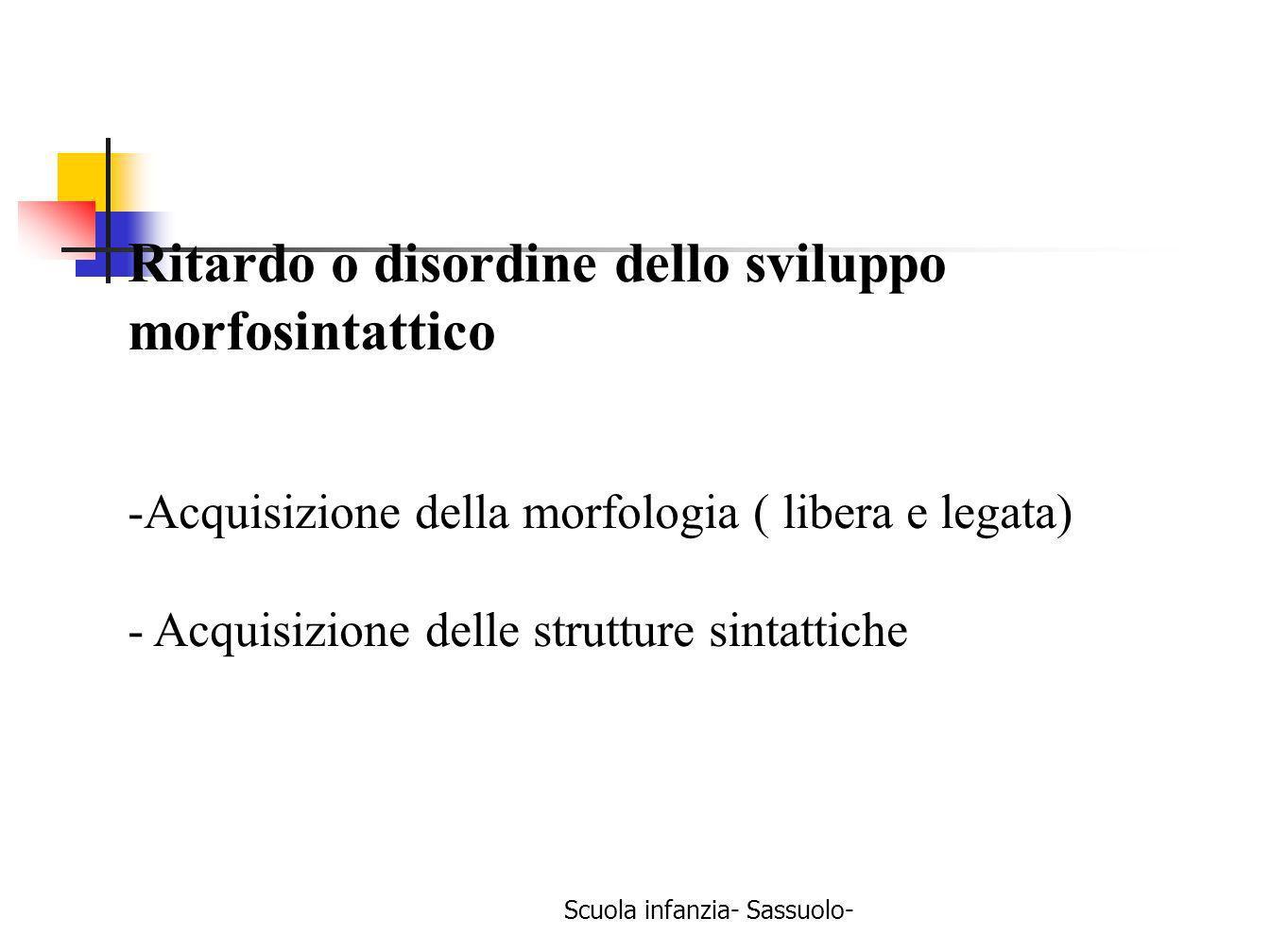Scuola infanzia- Sassuolo- Ritardo o disordine dello sviluppo morfosintattico -Acquisizione della morfologia ( libera e legata) - Acquisizione delle s