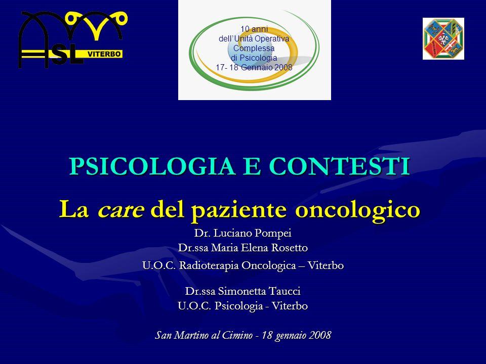 PSICOLOGIA E CONTESTI La care del paziente oncologico Dr. Luciano Pompei Dr.ssa Maria Elena Rosetto U.O.C. Radioterapia Oncologica – Viterbo Dr.ssa Si