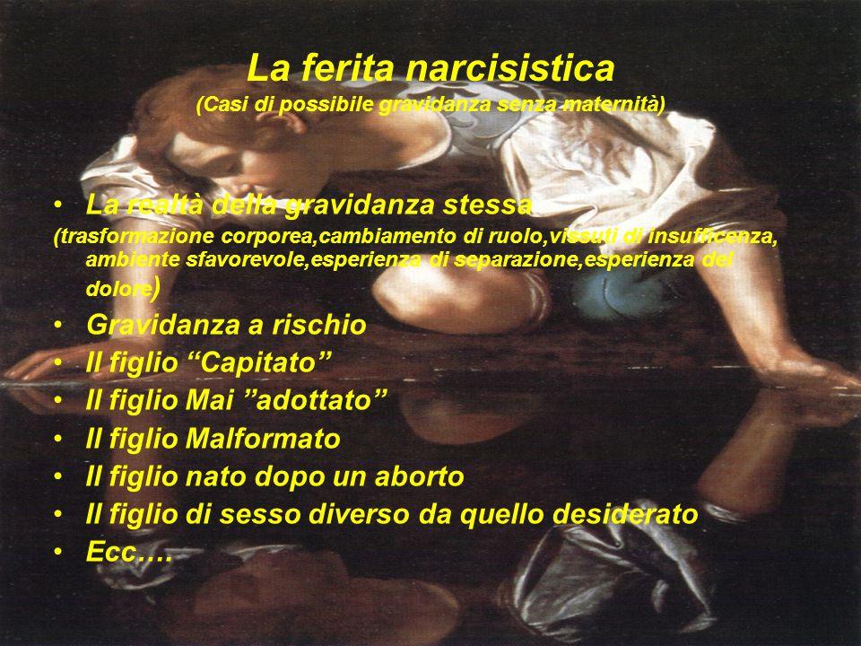 La ferita narcisistica (Casi di possibile gravidanza senza maternità) La realtà della gravidanza stessa (trasformazione corporea,cambiamento di ruolo,