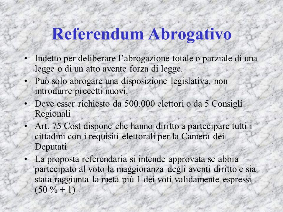 Referendum Abrogativo Indetto per deliberare labrogazione totale o parziale di una legge o di un atto avente forza di legge. Può solo abrogare una dis