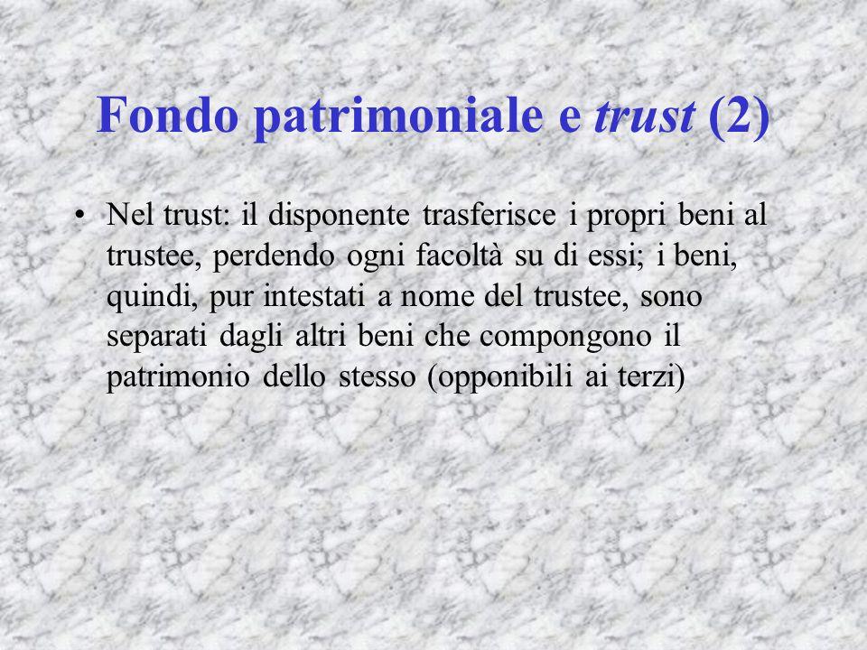 Fondo patrimoniale e trust (2) Nel trust: il disponente trasferisce i propri beni al trustee, perdendo ogni facoltà su di essi; i beni, quindi, pur in