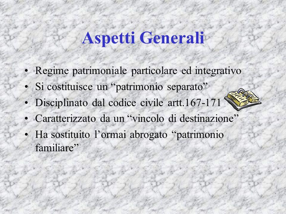 Aspetti Generali Regime patrimoniale particolare ed integrativo Si costituisce un patrimonio separato Disciplinato dal codice civile artt.167-171 Cara