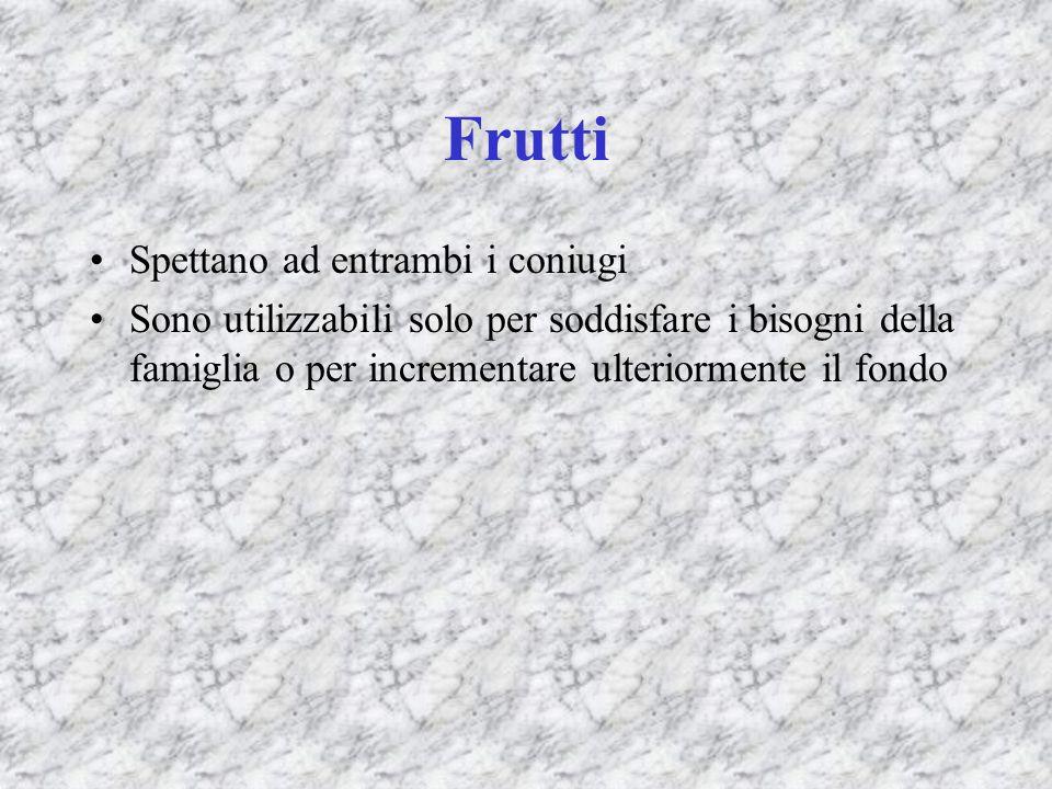 Frutti Spettano ad entrambi i coniugi Sono utilizzabili solo per soddisfare i bisogni della famiglia o per incrementare ulteriormente il fondo