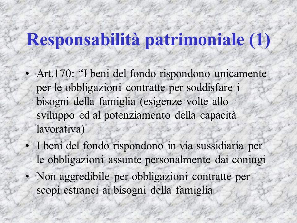 Responsabilità patrimoniale (1) Art.170: I beni del fondo rispondono unicamente per le obbligazioni contratte per soddisfare i bisogni della famiglia