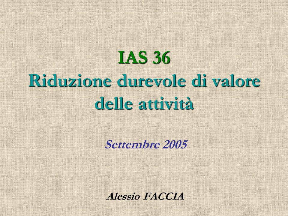 Ambito di applicazione: attività escluse Rimanenze (IAS 2) Attività derivanti da commesse a lungo termine (IAS 11) Attività fiscali differite (IAS 12) Attività derivanti da benefici ai dipendenti (IAS 19) Attività finanziarie che rientrano nellambito dello (IAS 39) Investimenti immobiliari al Fair Value (IAS 40) Attività biologiche al Fair Value (IAS 41) Contratti di assicurazione (IFRS 4) Attività non correnti detenute per la vendita (IFRS 5)